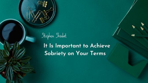 Stephen Shabot Believes It Is Important to Achieve Sobriety on Your Terms